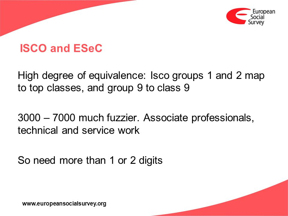 www.europeansocialsurvey.org ISCO and ESeC High degree of equivalence: Isco groups 1 and 2 map to top classes, and group 9 to class 9 3000 – 7000 much