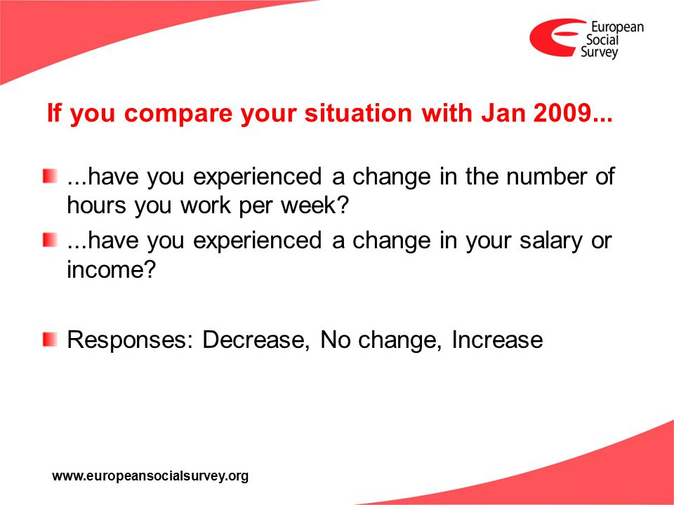 www.europeansocialsurvey.org If you compare your situation with Jan 2009......have you experienced a change in the number of hours you work per week?.