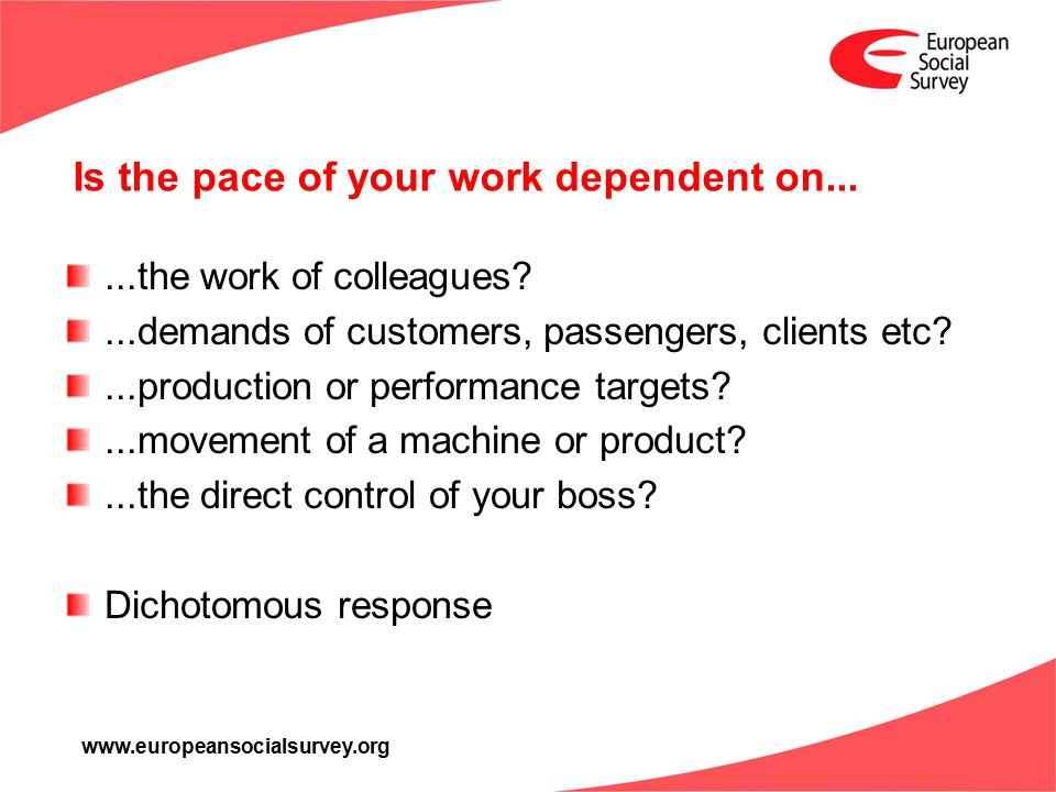 www.europeansocialsurvey.org Is the pace of your work dependent on......the work of colleagues?...demands of customers, passengers, clients etc?...production or performance targets?...movement of a machine or product?...the direct control of your boss.