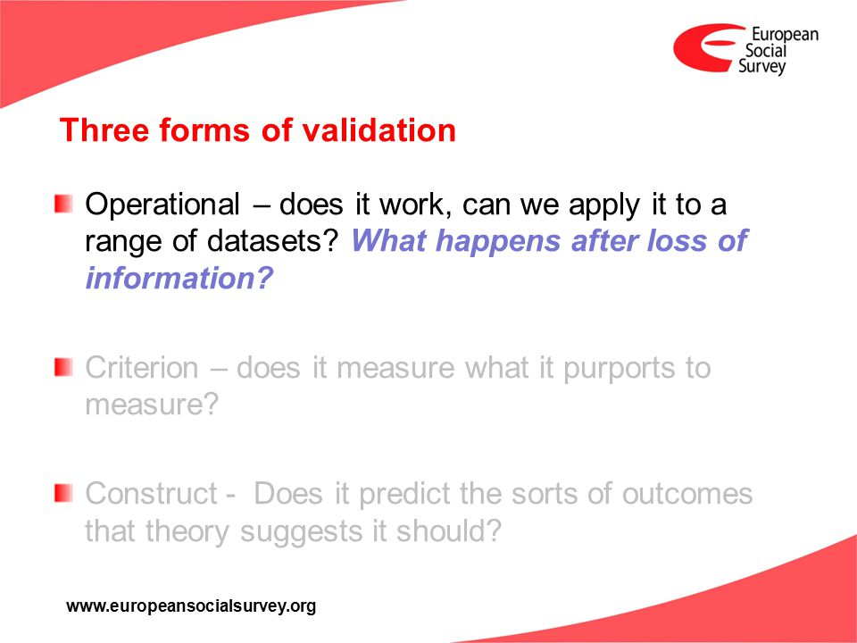 www.europeansocialsurvey.org Three forms of validation Operational – does it work, can we apply it to a range of datasets.