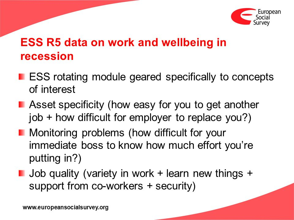 www.europeansocialsurvey.org ESS R5 data on work and wellbeing in recession ESS rotating module geared specifically to concepts of interest Asset specificity (how easy for you to get another job + how difficult for employer to replace you?) Monitoring problems (how difficult for your immediate boss to know how much effort you're putting in?) Job quality (variety in work + learn new things + support from co-workers + security)