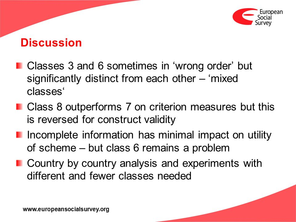 www.europeansocialsurvey.org Discussion Classes 3 and 6 sometimes in 'wrong order' but significantly distinct from each other – 'mixed classes' Class 8 outperforms 7 on criterion measures but this is reversed for construct validity Incomplete information has minimal impact on utility of scheme – but class 6 remains a problem Country by country analysis and experiments with different and fewer classes needed