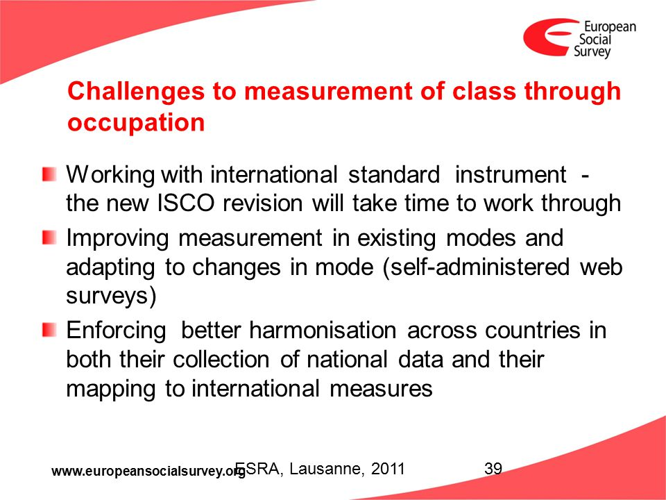 www.europeansocialsurvey.org Challenges to measurement of class through occupation Working with international standard instrument - the new ISCO revis