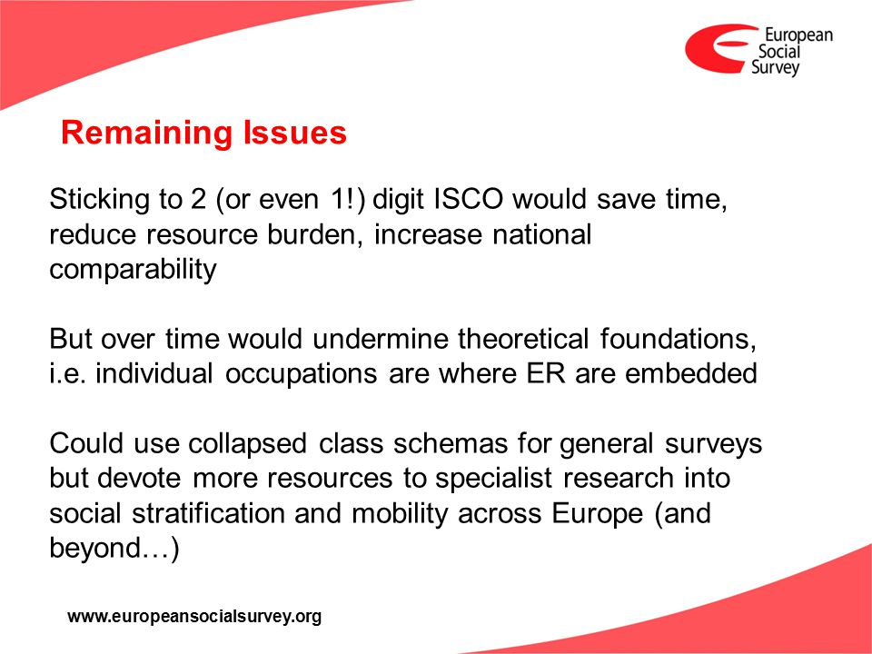 www.europeansocialsurvey.org Remaining Issues Sticking to 2 (or even 1!) digit ISCO would save time, reduce resource burden, increase national compara