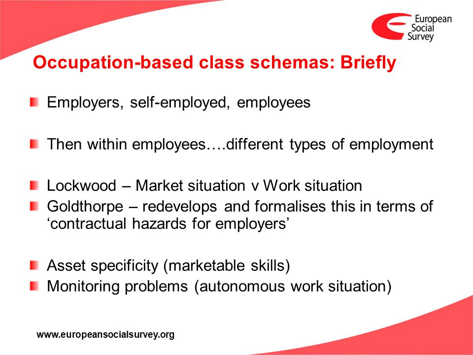www.europeansocialsurvey.org Occupation-based class schemas: Briefly Employers, self-employed, employees Then within employees….different types of employment Lockwood – Market situation v Work situation Goldthorpe – redevelops and formalises this in terms of 'contractual hazards for employers' Asset specificity (marketable skills) Monitoring problems (autonomous work situation)