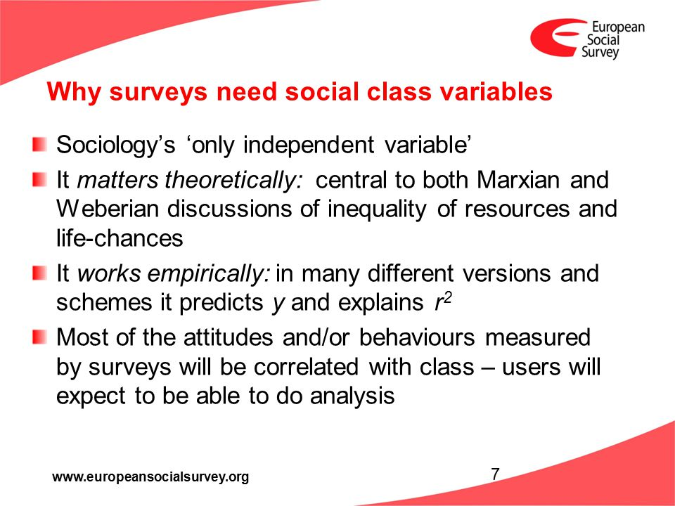 www.europeansocialsurvey.org Why surveys need social class variables Sociology's 'only independent variable' It matters theoretically: central to both