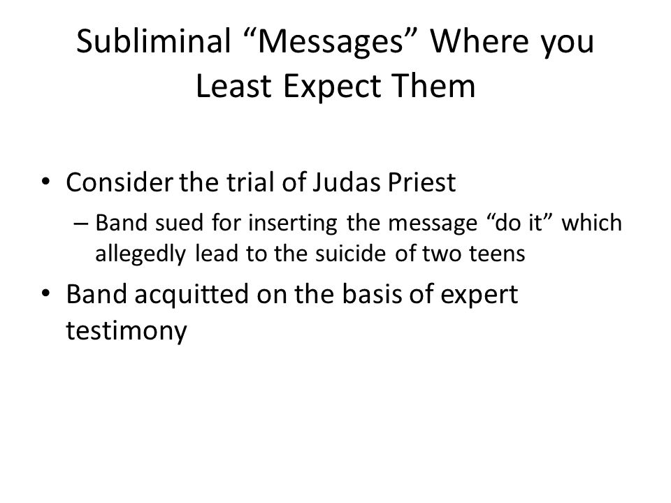Subliminal Messages Where you Least Expect Them Consider the trial of Judas Priest – Band sued for inserting the message do it which allegedly lead to the suicide of two teens Band acquitted on the basis of expert testimony