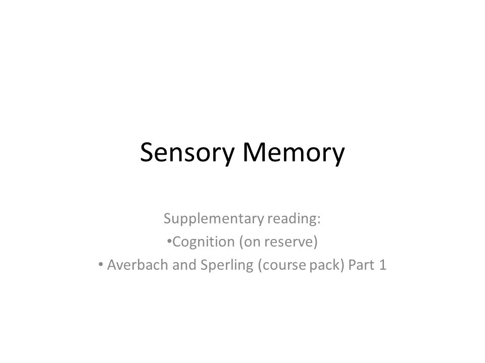 Sensory Memory Supplementary reading: Cognition (on reserve) Averbach and Sperling (course pack) Part 1