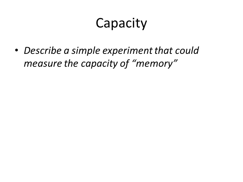 """Capacity Describe a simple experiment that could measure the capacity of """"memory"""""""