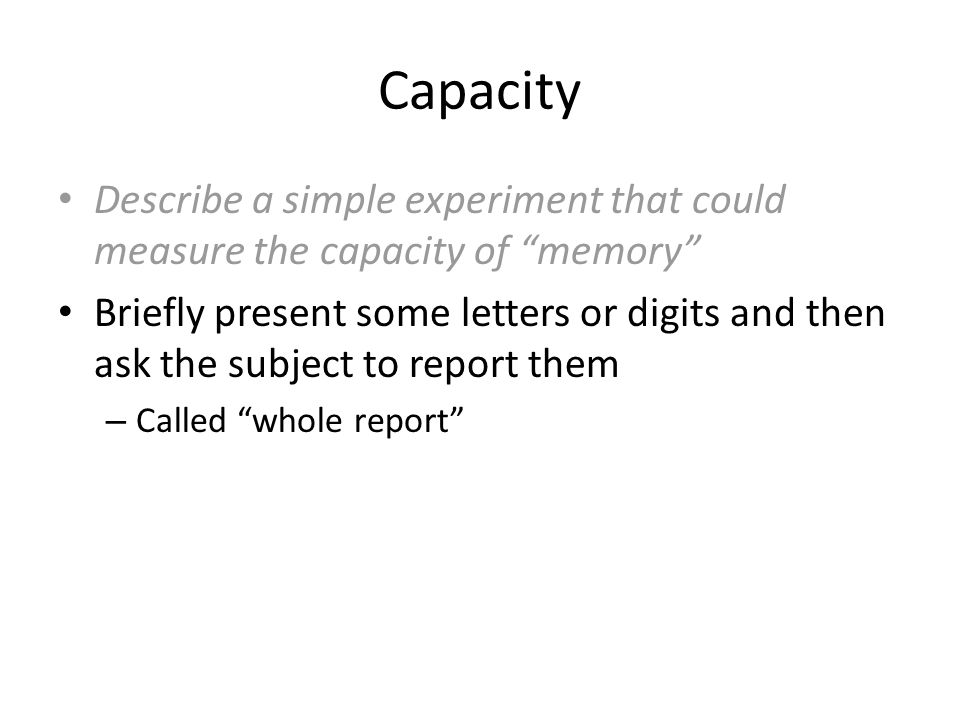 """Capacity Describe a simple experiment that could measure the capacity of """"memory"""" Briefly present some letters or digits and then ask the subject to r"""