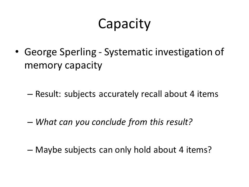 Capacity George Sperling - Systematic investigation of memory capacity – Result: subjects accurately recall about 4 items – What can you conclude from this result.