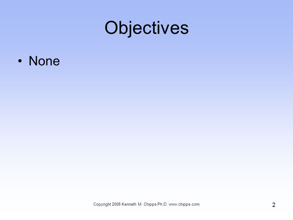 Objectives None Copyright 2008 Kenneth M. Chipps Ph.D. www.chipps.com 2