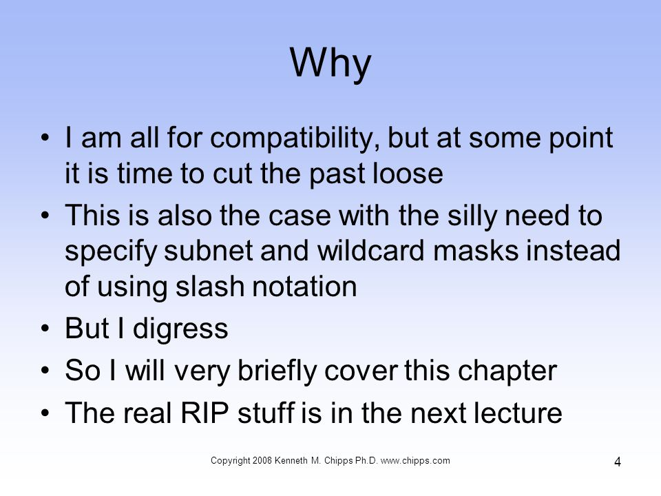 Why I am all for compatibility, but at some point it is time to cut the past loose This is also the case with the silly need to specify subnet and wildcard masks instead of using slash notation But I digress So I will very briefly cover this chapter The real RIP stuff is in the next lecture Copyright 2008 Kenneth M.