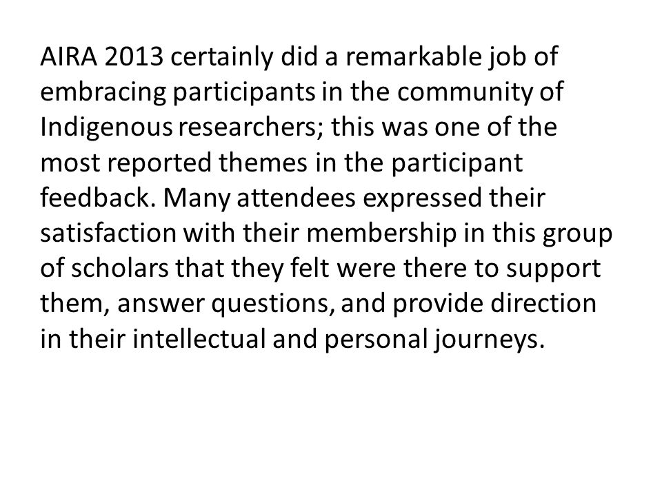 AIRA 2013 certainly did a remarkable job of embracing participants in the community of Indigenous researchers; this was one of the most reported themes in the participant feedback.