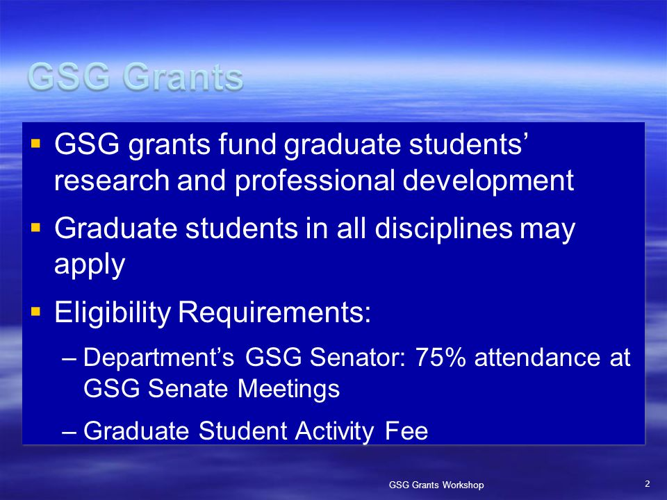  GSG grants fund graduate students' research and professional development  Graduate students in all disciplines may apply  Eligibility Requirements: –Department's GSG Senator: 75% attendance at GSG Senate Meetings –Graduate Student Activity Fee 2 GSG Grants Workshop