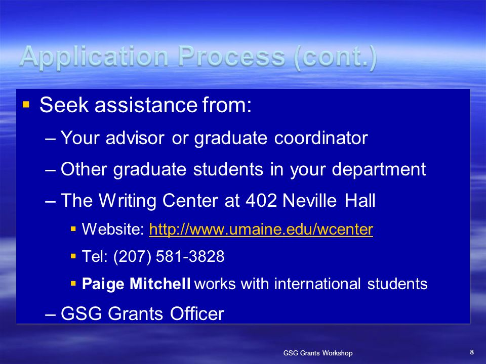  Seek assistance from: –Your advisor or graduate coordinator –Other graduate students in your department –The Writing Center at 402 Neville Hall  Website: http://www.umaine.edu/wcenterhttp://www.umaine.edu/wcenter  Tel: (207) 581-3828  Paige Mitchell works with international students –GSG Grants Officer 8 GSG Grants Workshop