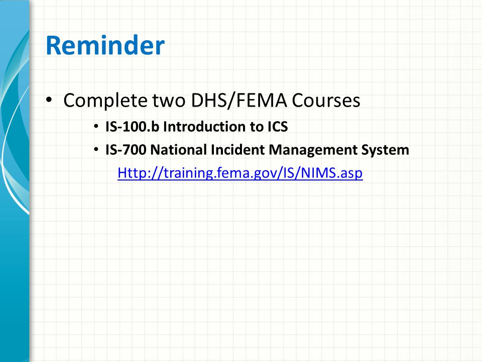 Reminder Complete two DHS/FEMA Courses IS-100.b Introduction to ICS IS-700 National Incident Management System Http://training.fema.gov/IS/NIMS.asp