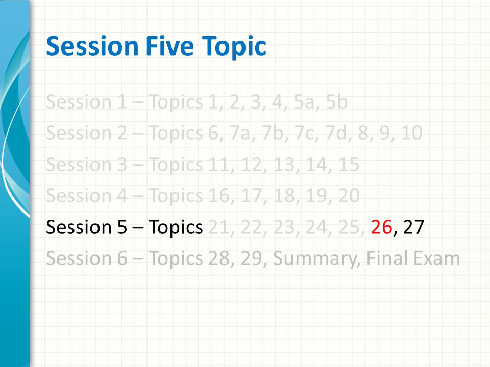 Session Five Topic Session 1 – Topics 1, 2, 3, 4, 5a, 5b Session 2 – Topics 6, 7a, 7b, 7c, 7d, 8, 9, 10 Session 3 – Topics 11, 12, 13, 14, 15 Session 4 – Topics 16, 17, 18, 19, 20 Session 5 – Topics 21, 22, 23, 24, 25, 26, 27 Session 6 – Topics 28, 29, Summary, Final Exam