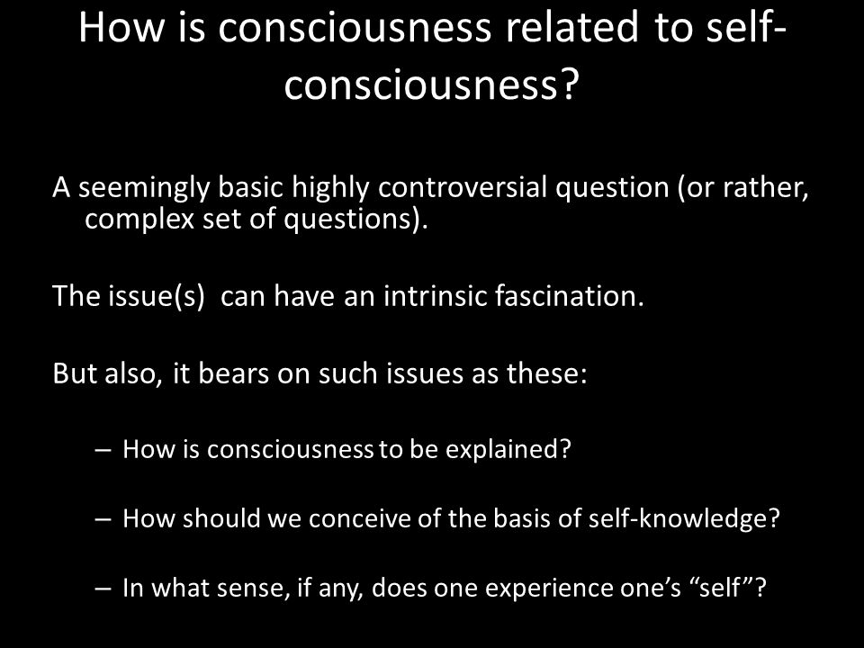 How is consciousness related to self- consciousness.