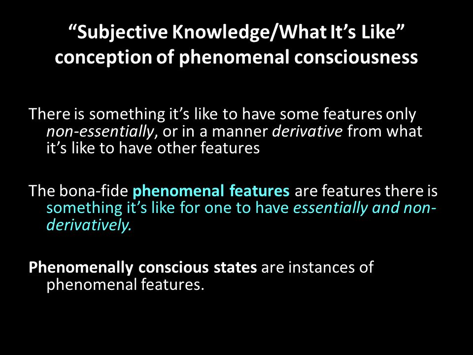 """Subjective Knowledge/What It's Like"" conception of phenomenal consciousness There is something it's like to have some features only non-essentially,"