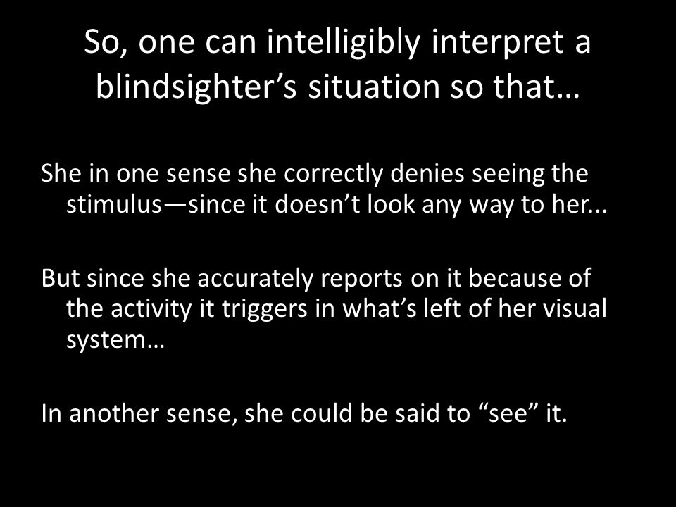 So, one can intelligibly interpret a blindsighter's situation so that… She in one sense she correctly denies seeing the stimulus—since it doesn't look