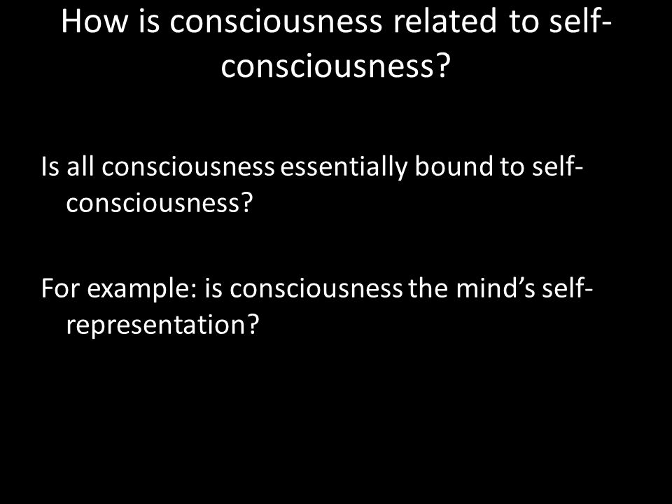 How is consciousness related to self- consciousness? Is all consciousness essentially bound to self- consciousness? For example: is consciousness the