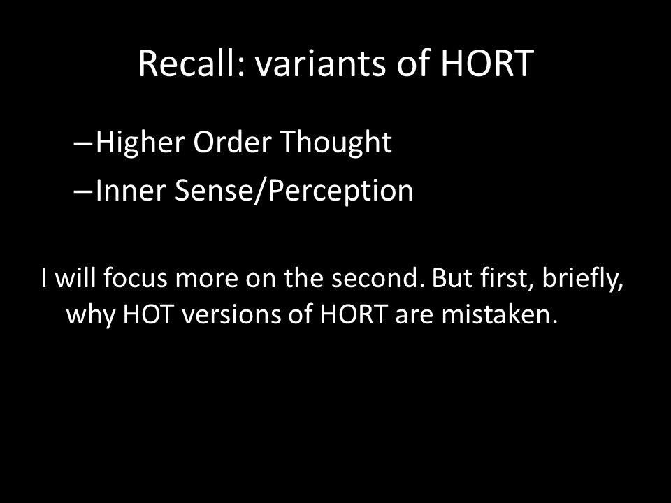 Recall: variants of HORT – Higher Order Thought – Inner Sense/Perception I will focus more on the second. But first, briefly, why HOT versions of HORT