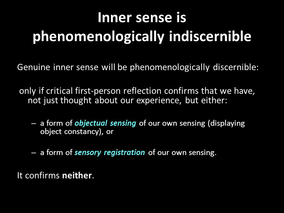 Inner sense is phenomenologically indiscernible Genuine inner sense will be phenomenologically discernible: only if critical first-person reflection c