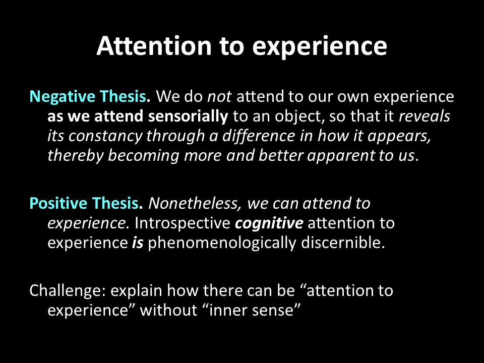 Attention to experience Negative Thesis. We do not attend to our own experience as we attend sensorially to an object, so that it reveals its constanc