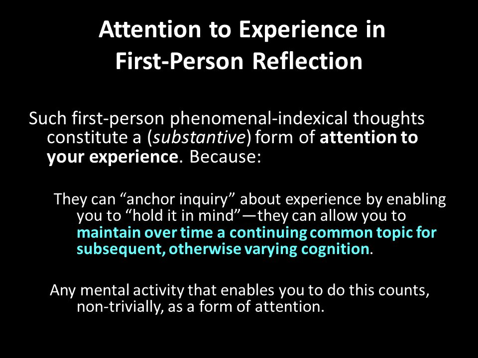 Attention to Experience in First-Person Reflection Such first-person phenomenal-indexical thoughts constitute a (substantive) form of attention to you