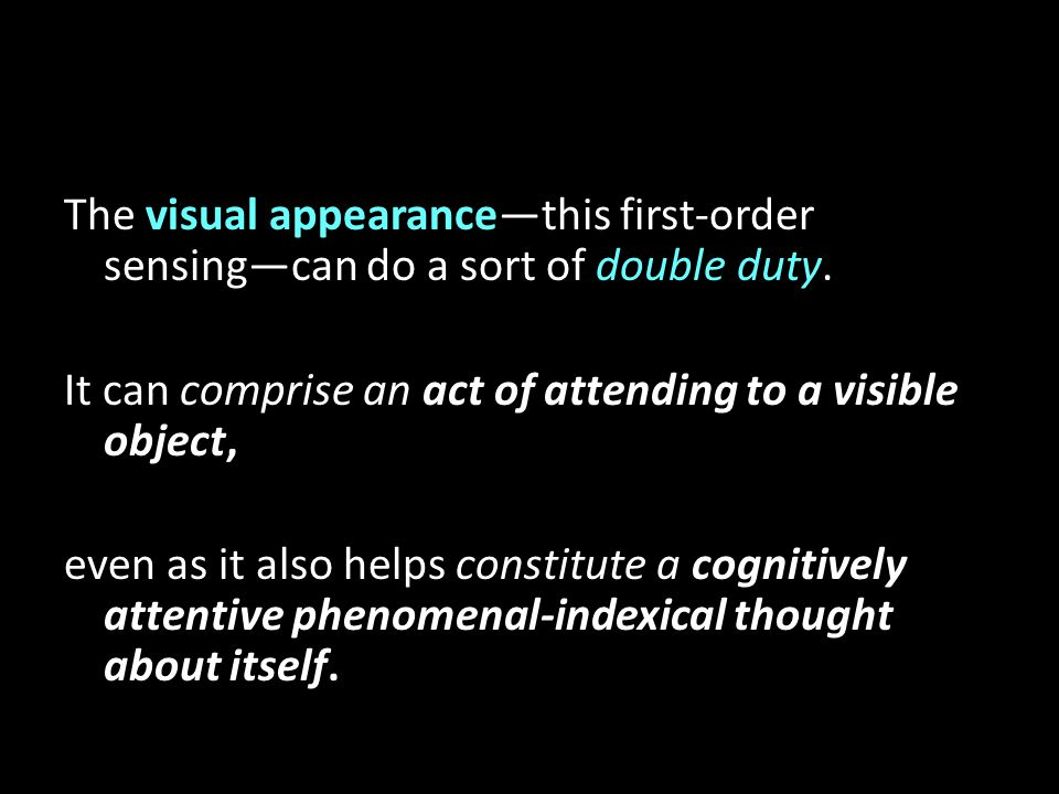 The visual appearance—this first-order sensing—can do a sort of double duty. It can comprise an act of attending to a visible object, even as it also