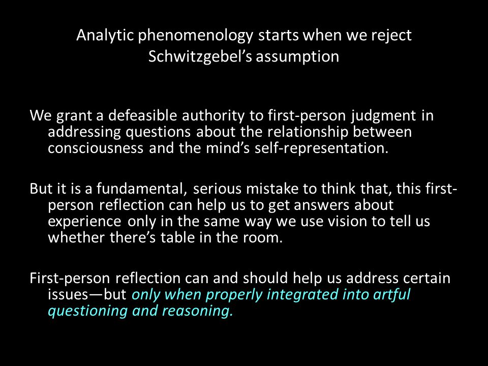 Analytic phenomenology starts when we reject Schwitzgebel's assumption We grant a defeasible authority to first-person judgment in addressing question