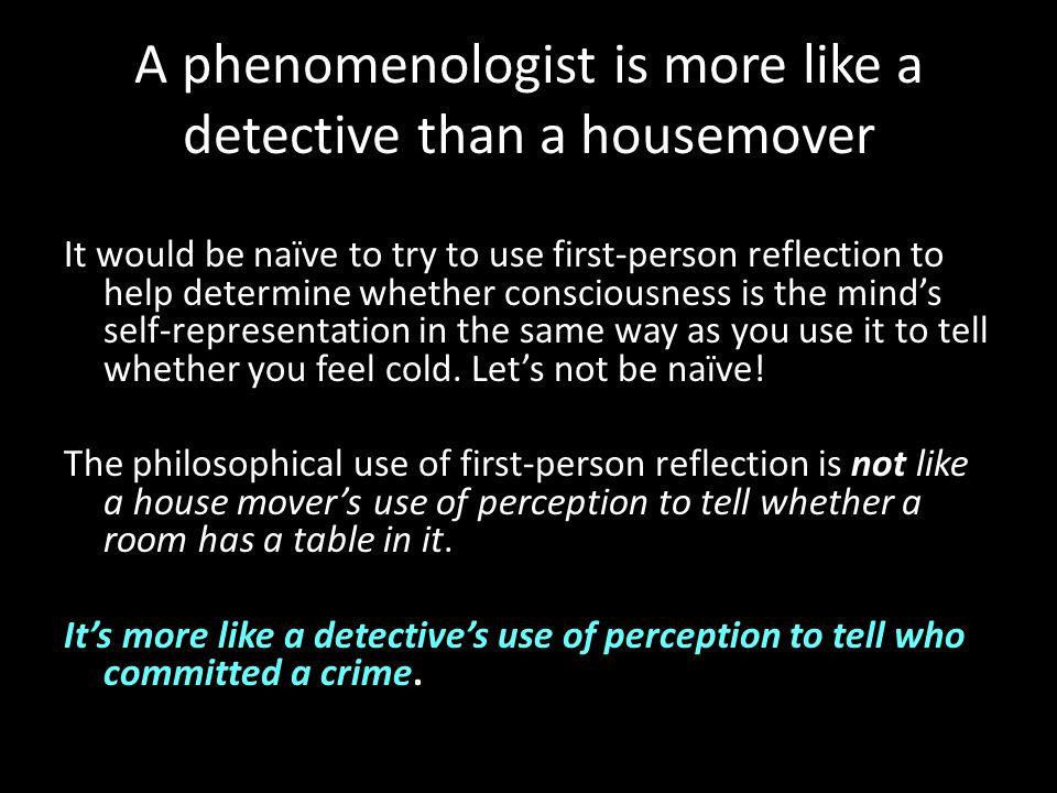 A phenomenologist is more like a detective than a housemover It would be naïve to try to use first-person reflection to help determine whether conscio