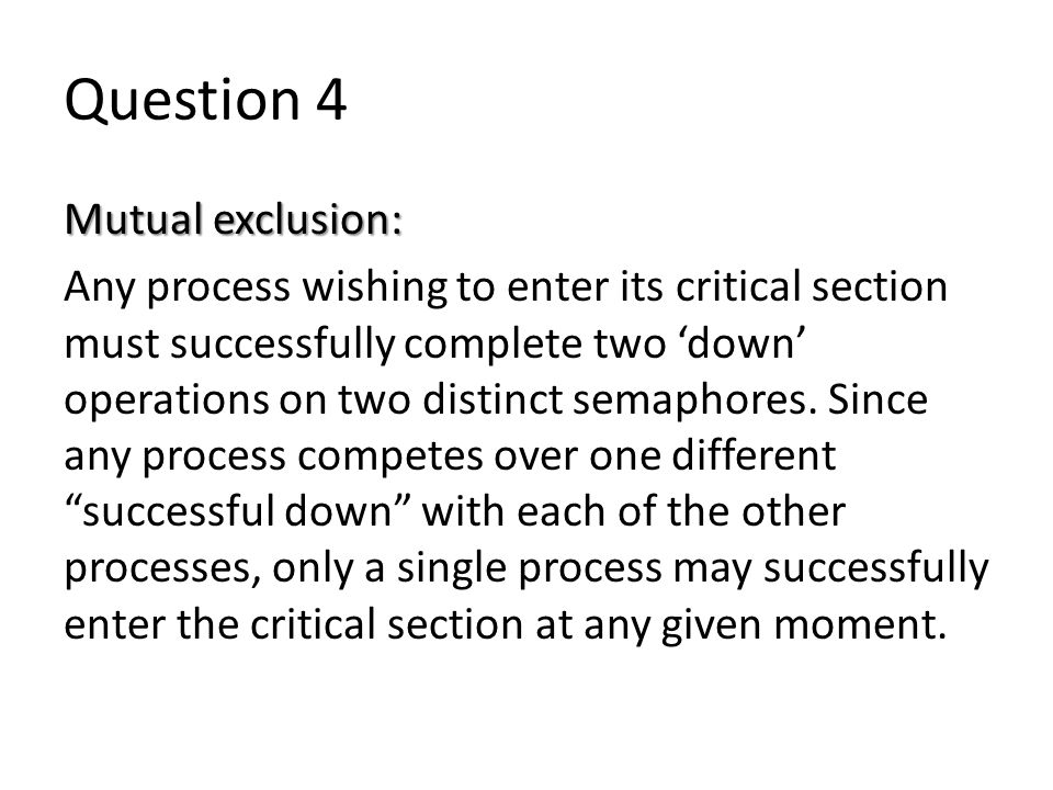 Question 4 Mutual exclusion: Any process wishing to enter its critical section must successfully complete two 'down' operations on two distinct semaphores.