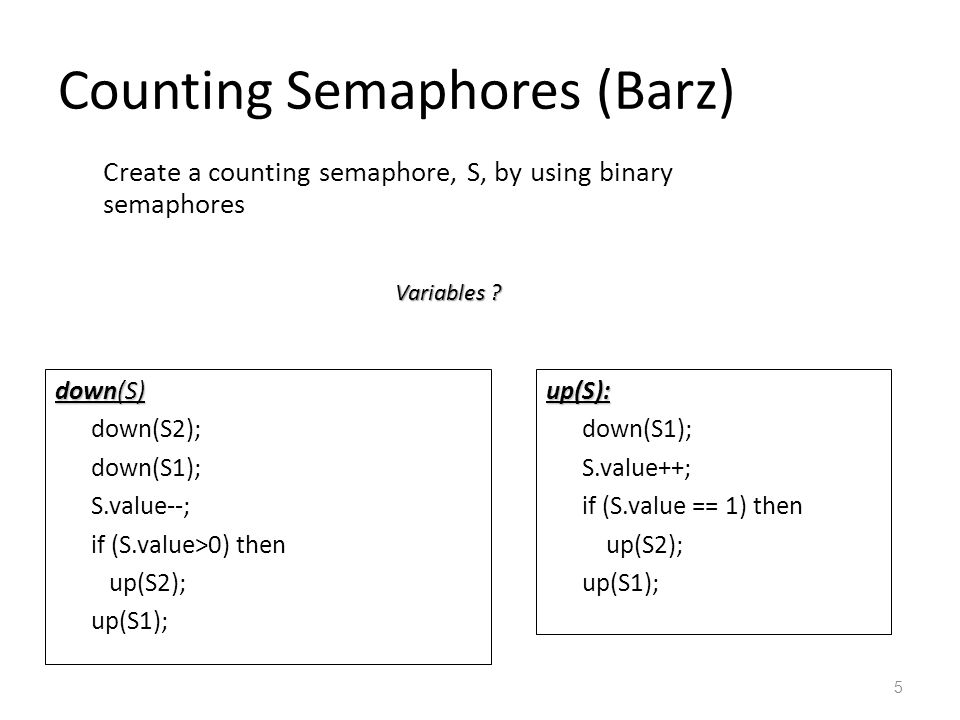 Counting Semaphores (Barz) 5 down(S) down(S2); down(S1); S.value--; if (S.value>0) then up(S2); up(S1);up(S): down(S1); S.value++; if (S.value == 1) then up(S2); up(S1); S.value=init_value binary-semaphore: S1=1, S2=min(1, init_value), Create a counting semaphore, S, by using binary semaphores .