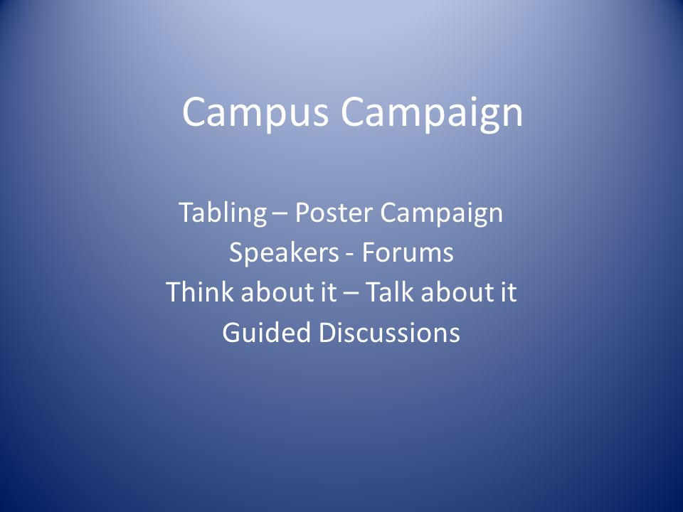 Campus Campaign Tabling – Poster Campaign Speakers - Forums Think about it – Talk about it Guided Discussions