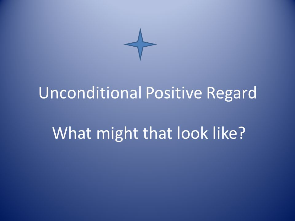 Unconditional Positive Regard What might that look like