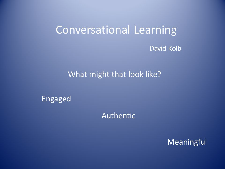 Conversational Learning David Kolb What might that look like Engaged Authentic Meaningful