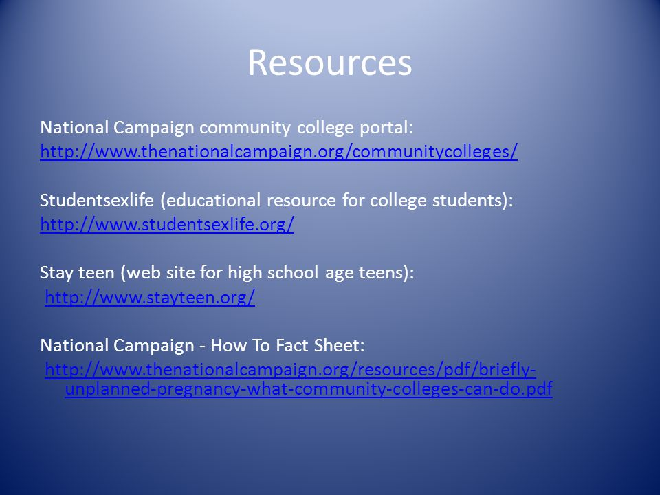 Resources National Campaign community college portal: http://www.thenationalcampaign.org/communitycolleges/ Studentsexlife (educational resource for college students): http://www.studentsexlife.org/ Stay teen (web site for high school age teens): http://www.stayteen.org/ National Campaign - How To Fact Sheet: http://www.thenationalcampaign.org/resources/pdf/briefly- unplanned-pregnancy-what-community-colleges-can-do.pdfhttp://www.thenationalcampaign.org/resources/pdf/briefly- unplanned-pregnancy-what-community-colleges-can-do.pdf