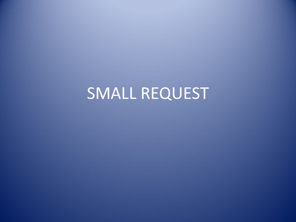 SMALL REQUEST