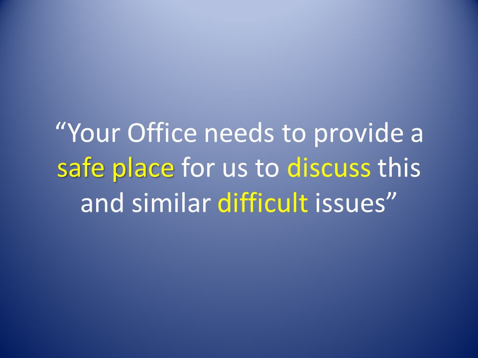 safe place Your Office needs to provide a safe place for us to discuss this and similar difficult issues
