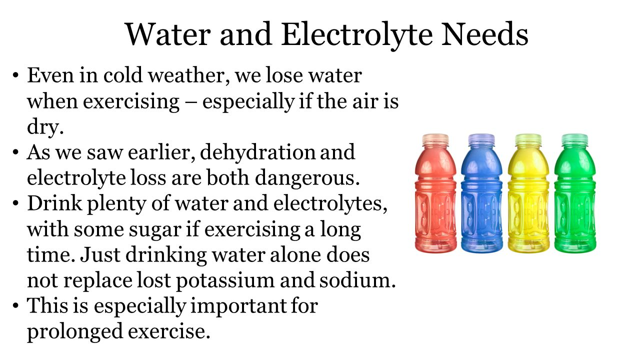 Water and Electrolyte Needs Even in cold weather, we lose water when exercising – especially if the air is dry.