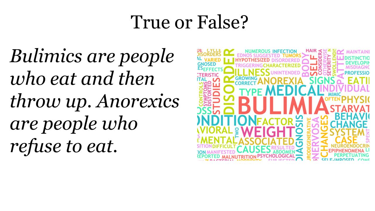 True or False. Bulimics are people who eat and then throw up.