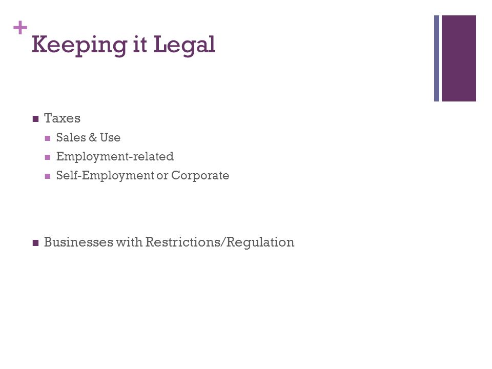 + Keeping it Legal Taxes Sales & Use Employment-related Self-Employment or Corporate Businesses with Restrictions/Regulation