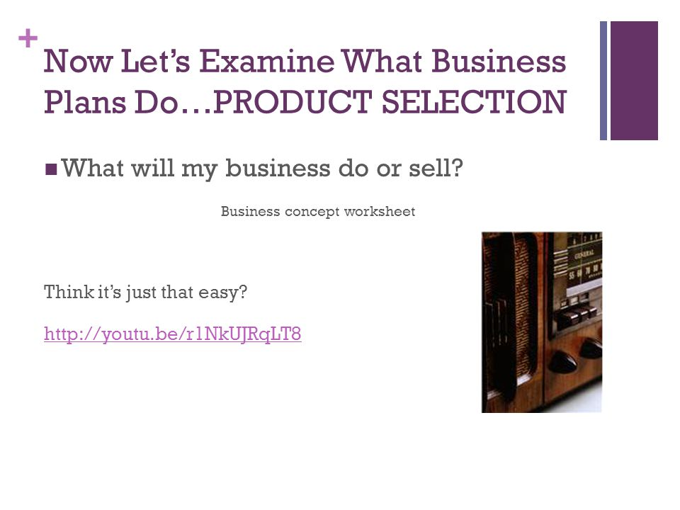 + Now Let's Examine What Business Plans Do…PRODUCT SELECTION What will my business do or sell? Business concept worksheet Think it's just that easy? h