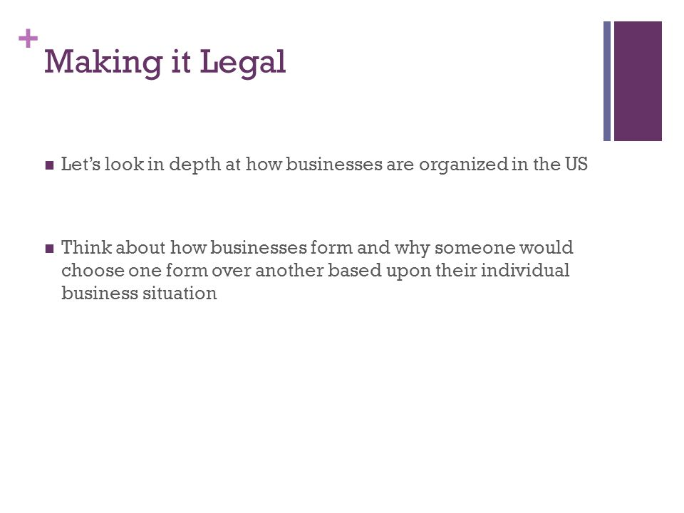 + Making it Legal Let's look in depth at how businesses are organized in the US Think about how businesses form and why someone would choose one form over another based upon their individual business situation