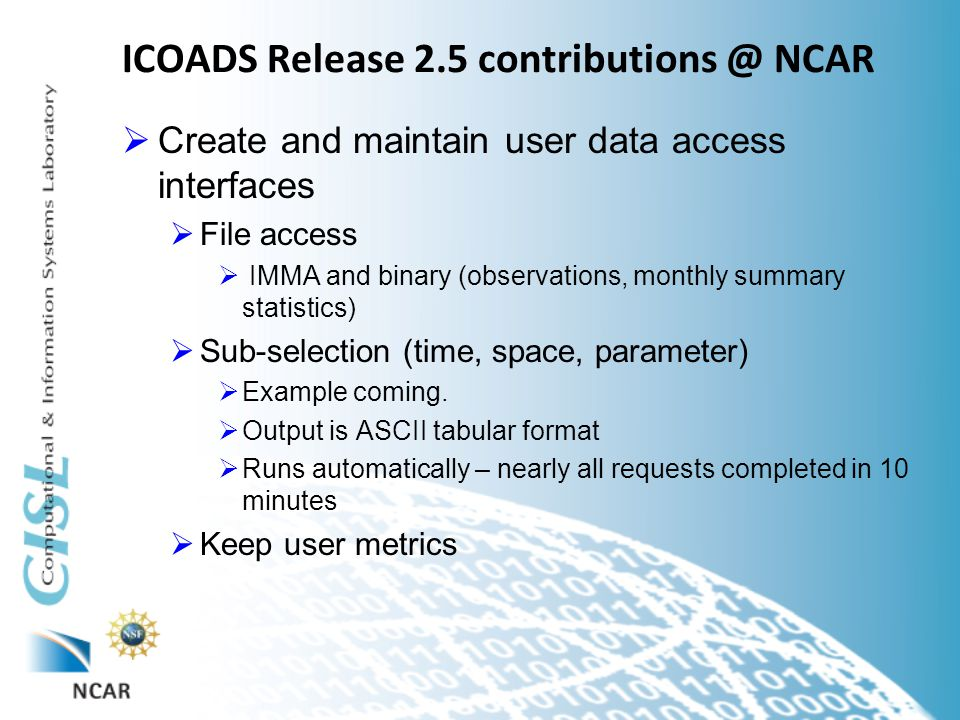 ICOADS Release 2.5 contributions @ NCAR  Create and maintain user data access interfaces  File access  IMMA and binary (observations, monthly summary statistics)  Sub-selection (time, space, parameter)  Example coming.