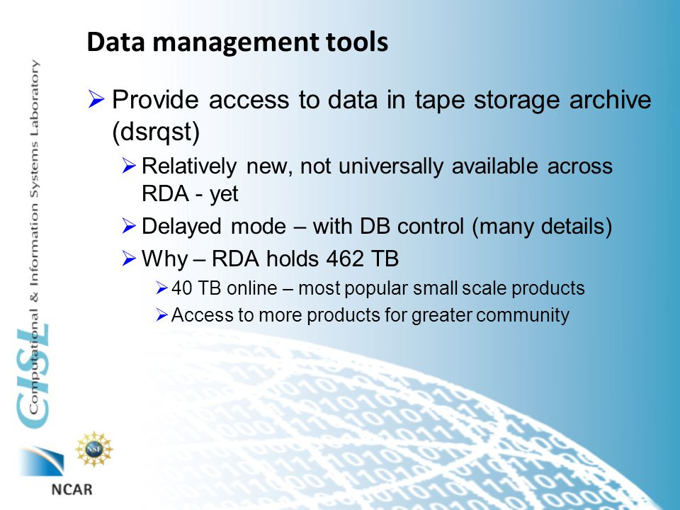 Data management tools  Provide access to data in tape storage archive (dsrqst)  Relatively new, not universally available across RDA - yet  Delayed mode – with DB control (many details)  Why – RDA holds 462 TB  40 TB online – most popular small scale products  Access to more products for greater community