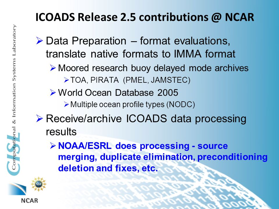 ICOADS Release 2.5 contributions @ NCAR  Data Preparation – format evaluations, translate native formats to IMMA format  Moored research buoy delayed mode archives  TOA, PIRATA (PMEL, JAMSTEC)  World Ocean Database 2005  Multiple ocean profile types (NODC)  Receive/archive ICOADS data processing results  NOAA/ESRL does processing - source merging, duplicate elimination, preconditioning deletion and fixes, etc.