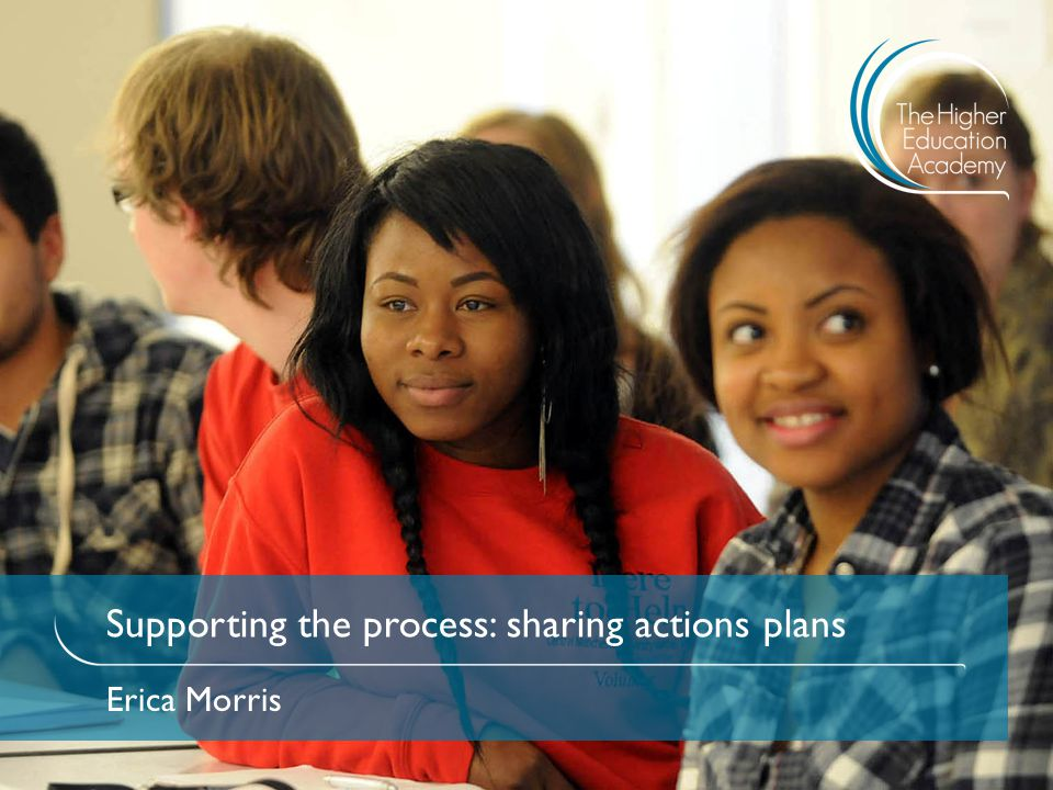 Supporting the process: sharing actions plans Erica Morris